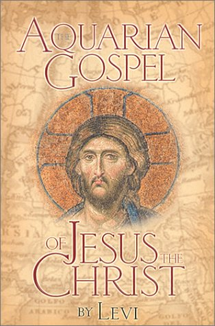 The Aquarian Gospel of Jesus the Christ: The Philosophic and Practical Basis of the Religion of the Aquarian Age of the World and of the Church Universal