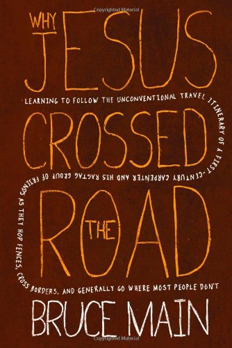 Why Jesus Crossed the Road: Learning to Follow the Unconventional Travel Itinerary of a First-century Carpenter and His Ragtag Group of Friends as They ... and Generally Go Where Most People Don't