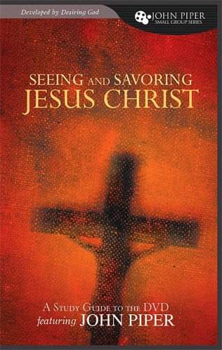 Seeing and Savoring Jesus Christ (John Piper Small Group)
